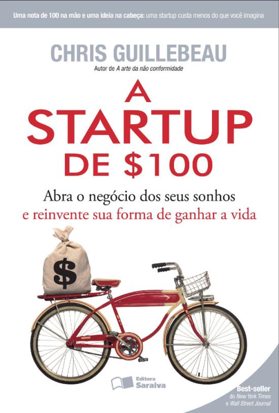 A Startup de $100 - Abra o Negócio Dos Seus Sonhos e Reinvente Sua Forma de Ganhar A Vida