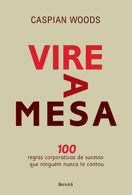 Vire A Mesa - 100 Regras Corporativas de Sucesso Que Ninguém Nunca Te Contou